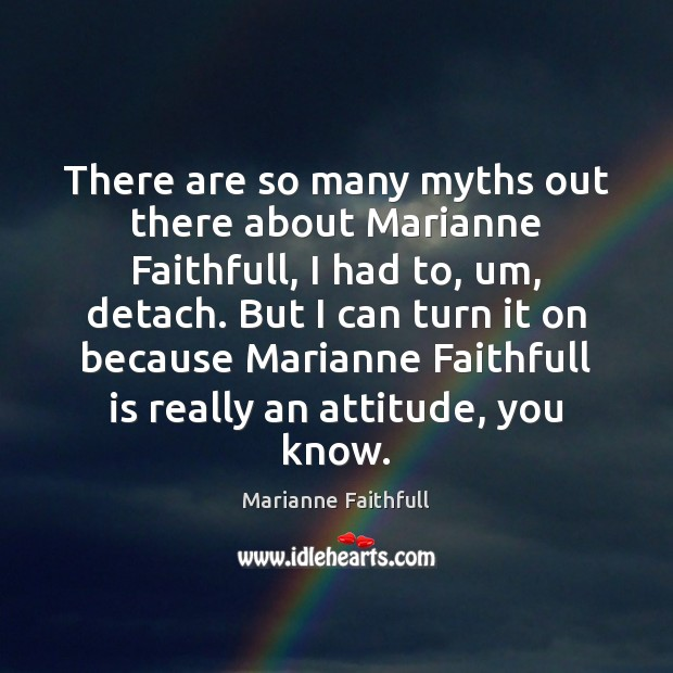 There are so many myths out there about Marianne Faithfull, I had Marianne Faithfull Picture Quote