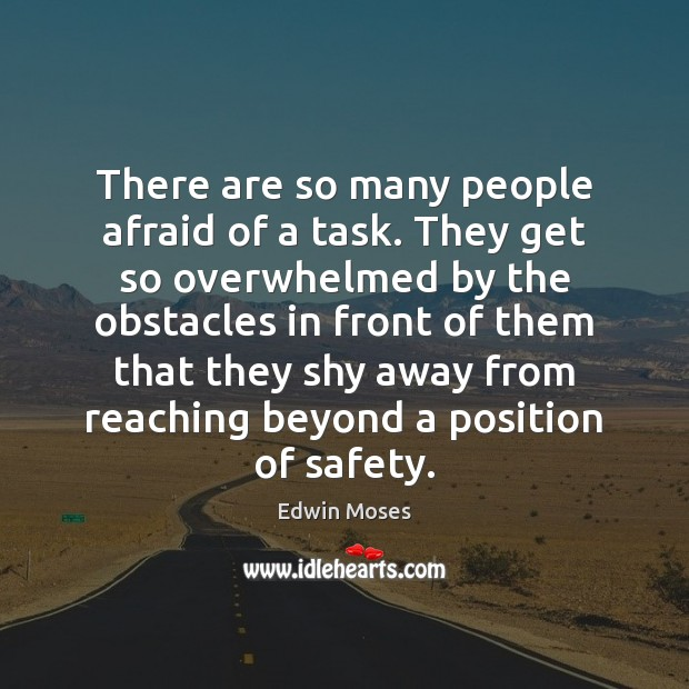 There are so many people afraid of a task. They get so Edwin Moses Picture Quote