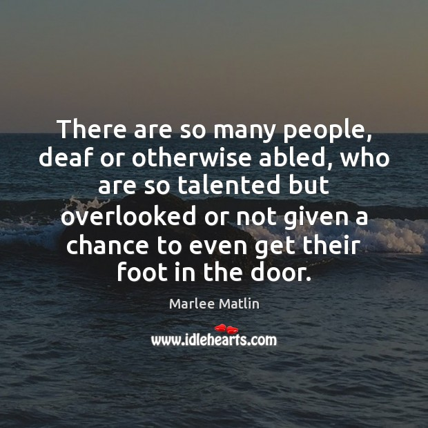 There are so many people, deaf or otherwise abled, who are so Marlee Matlin Picture Quote