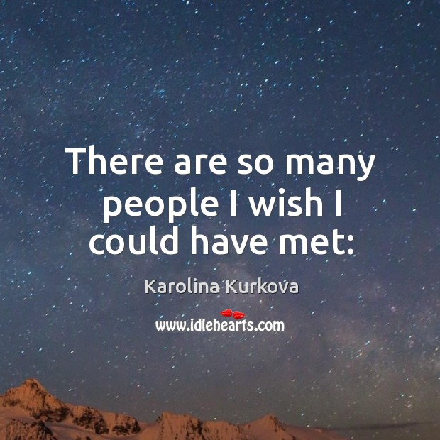 There are so many people I wish I could have met: Image