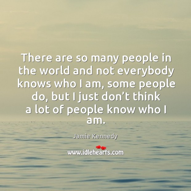 There are so many people in the world and not everybody knows who I am Image