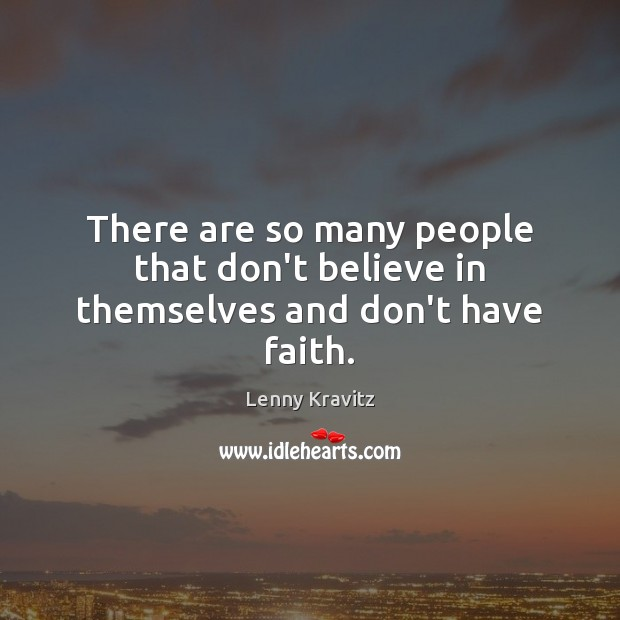 There are so many people that don't believe in themselves and don't have faith. Lenny Kravitz Picture Quote