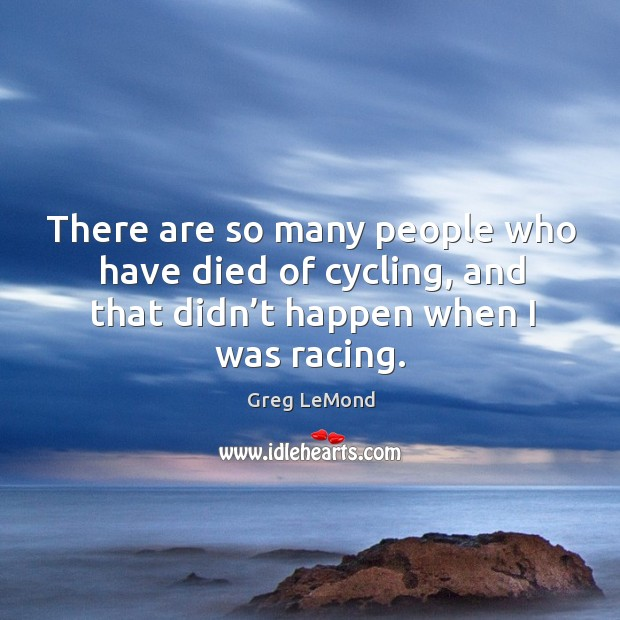 There are so many people who have died of cycling, and that didn't happen when I was racing. Image