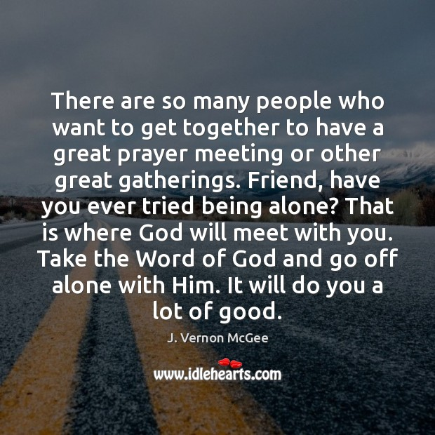 There are so many people who want to get together to have J. Vernon McGee Picture Quote