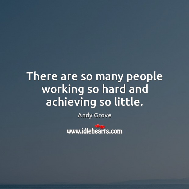Image, There are so many people working so hard and achieving so little.