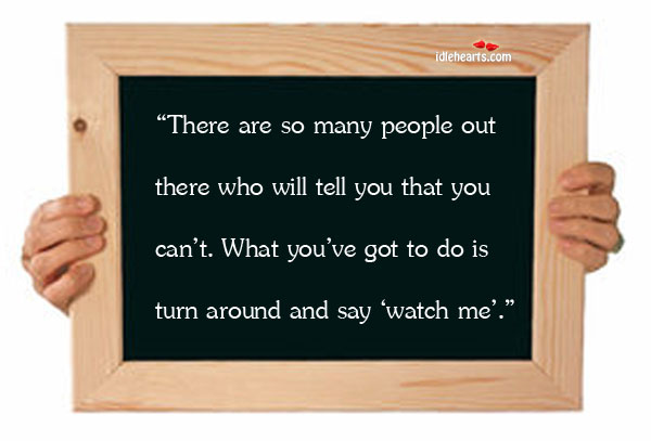 """There Are So Many People Out There Who Will Tell You…"