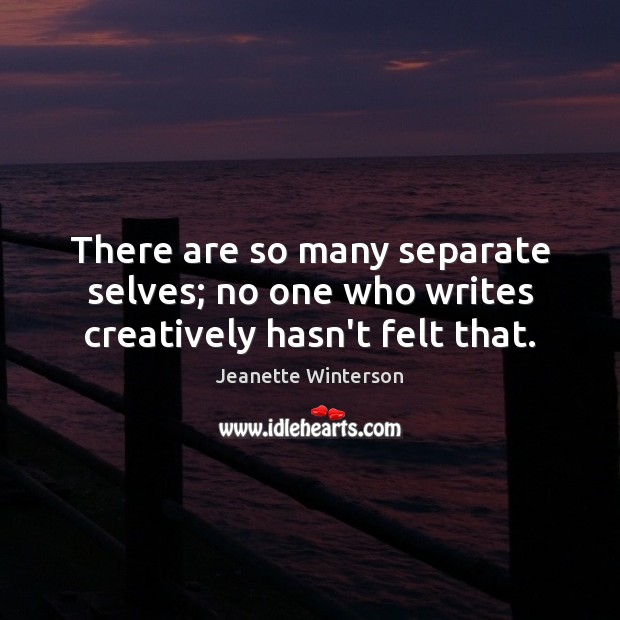There are so many separate selves; no one who writes creatively hasn't felt that. Jeanette Winterson Picture Quote