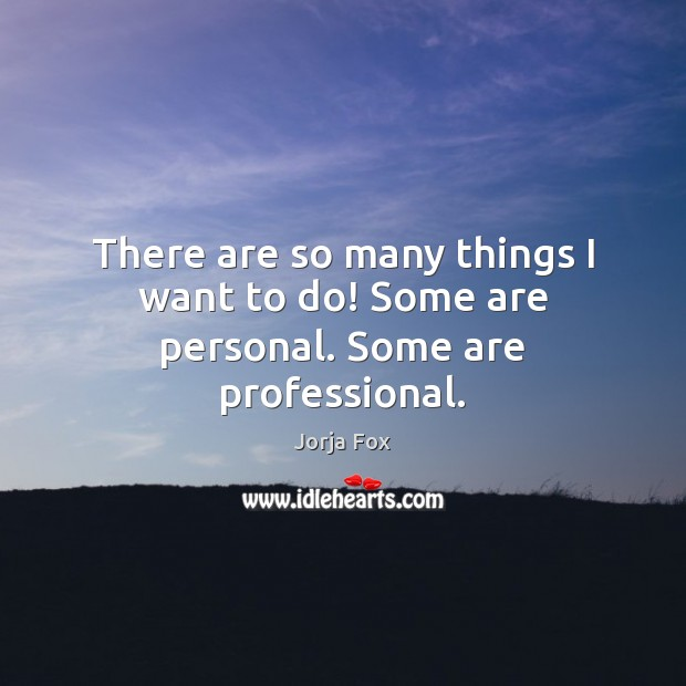 Image, There are so many things I want to do! Some are personal. Some are professional.