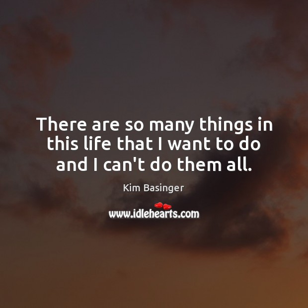There are so many things in this life that I want to do and I can't do them all. Image