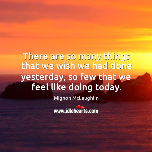 There are so many things that we wish we had done yesterday, so few that we feel like doing today. Image