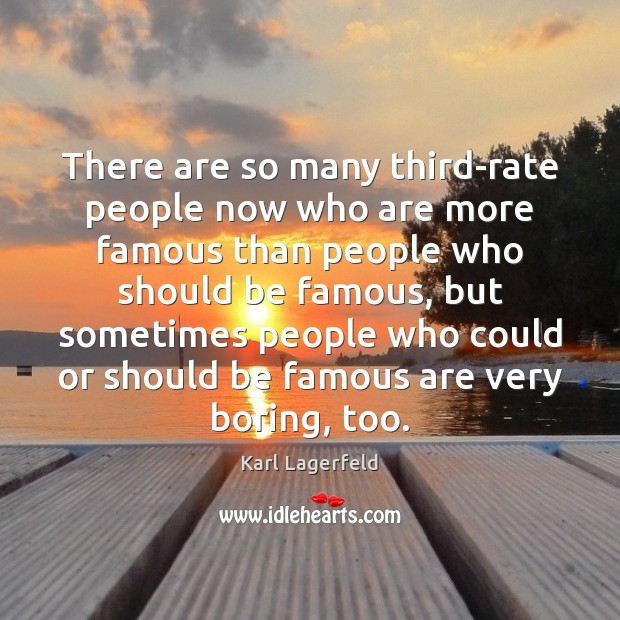 There are so many third-rate people now who are more famous than Image