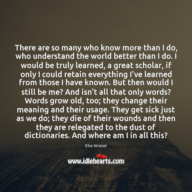 There are so many who know more than I do, who understand Elie Wiesel Picture Quote
