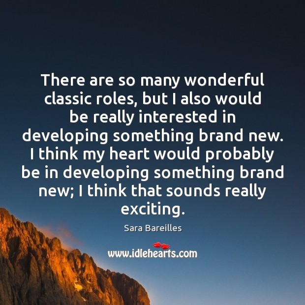 There are so many wonderful classic roles, but I also would be Sara Bareilles Picture Quote
