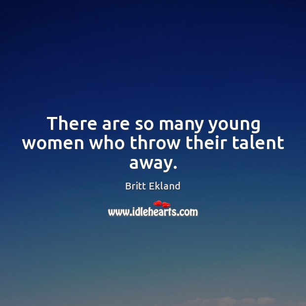 There are so many young women who throw their talent away. Image