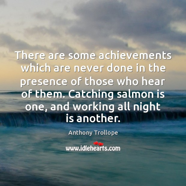 There are some achievements which are never done in the presence of Anthony Trollope Picture Quote