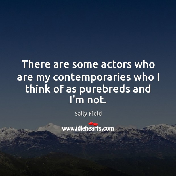 There are some actors who are my contemporaries who I think of as purebreds and I'm not. Sally Field Picture Quote