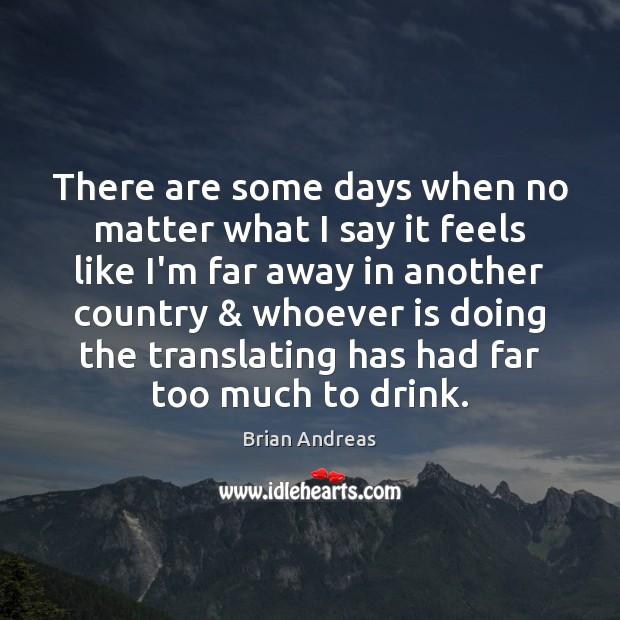 There are some days when no matter what I say it feels Brian Andreas Picture Quote