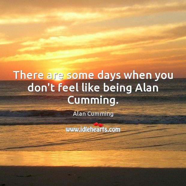 Image, There are some days when you don't feel like being Alan Cumming.