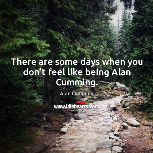 There are some days when you don't feel like being alan cumming. Image