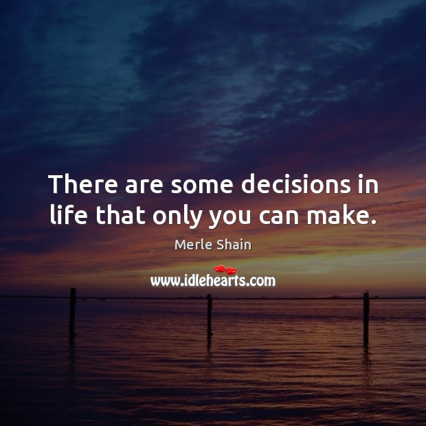 There are some decisions in life that only you can make. Merle Shain Picture Quote