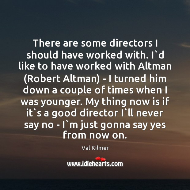 There are some directors I should have worked with. I`d like Image