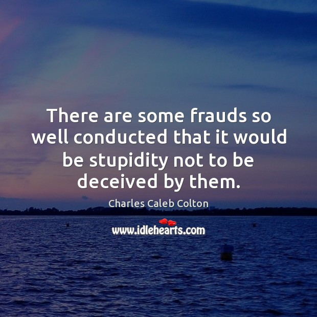 There are some frauds so well conducted that it would be stupidity Image