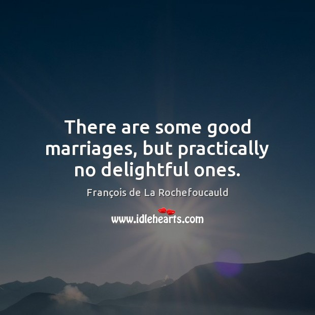 There are some good marriages, but practically no delightful ones. François de La Rochefoucauld Picture Quote