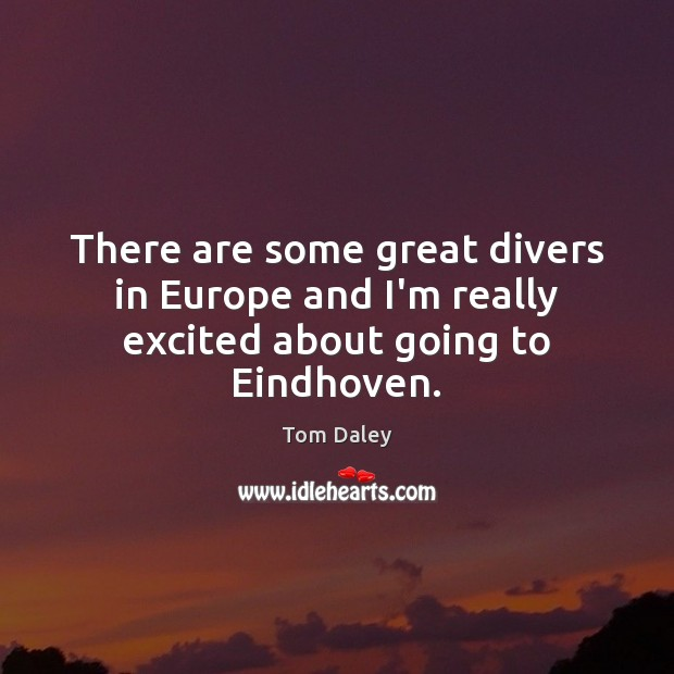 Image, There are some great divers in Europe and I'm really excited about going to Eindhoven.