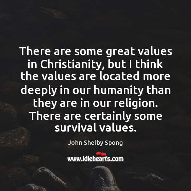 There are some great values in Christianity, but I think the values John Shelby Spong Picture Quote