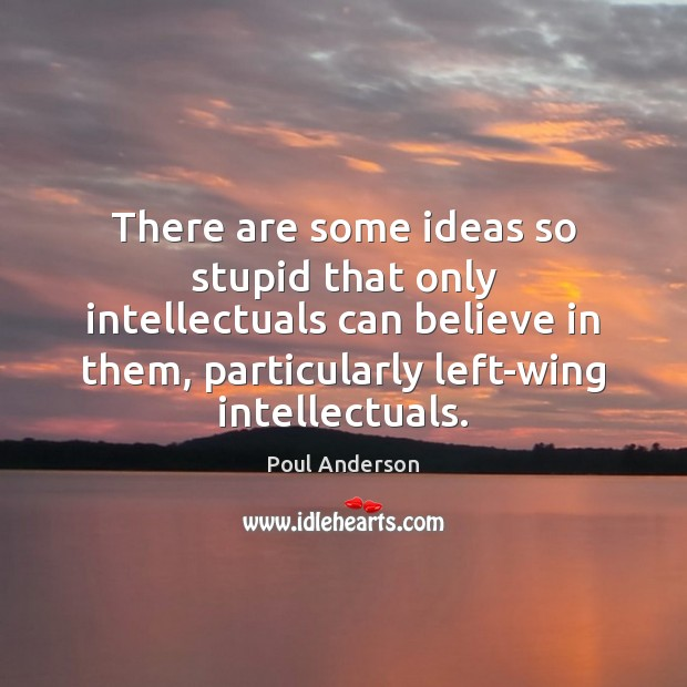 There are some ideas so stupid that only intellectuals can believe in Image