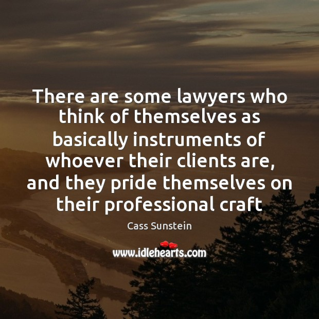 There are some lawyers who think of themselves as basically instruments of Image