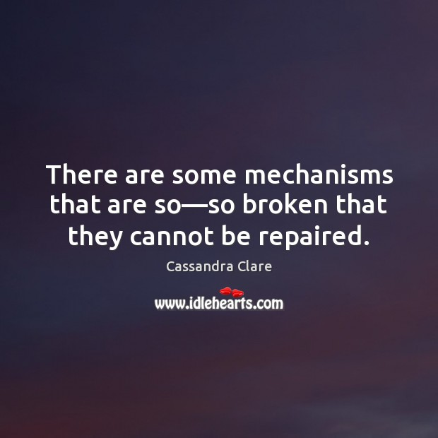 There are some mechanisms that are so—so broken that they cannot be repaired. Image