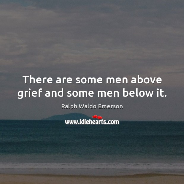 There are some men above grief and some men below it. Image
