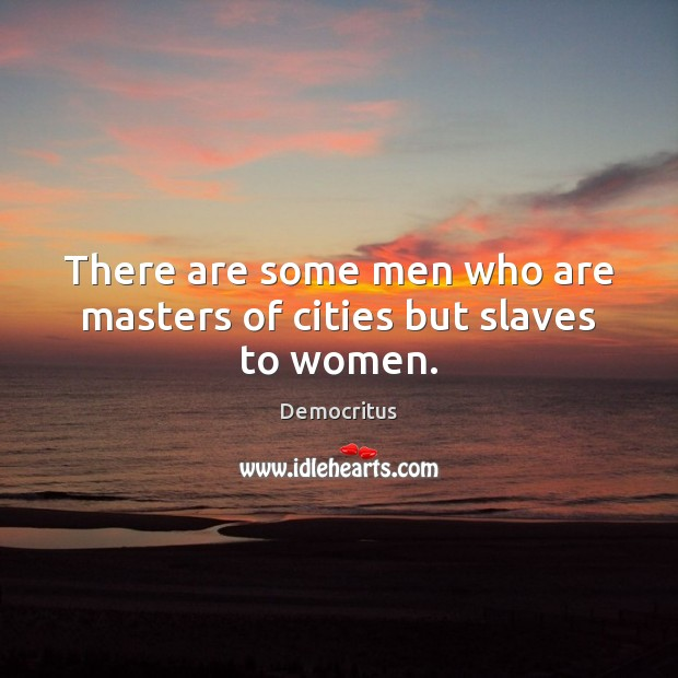 There are some men who are masters of cities but slaves to women. Democritus Picture Quote