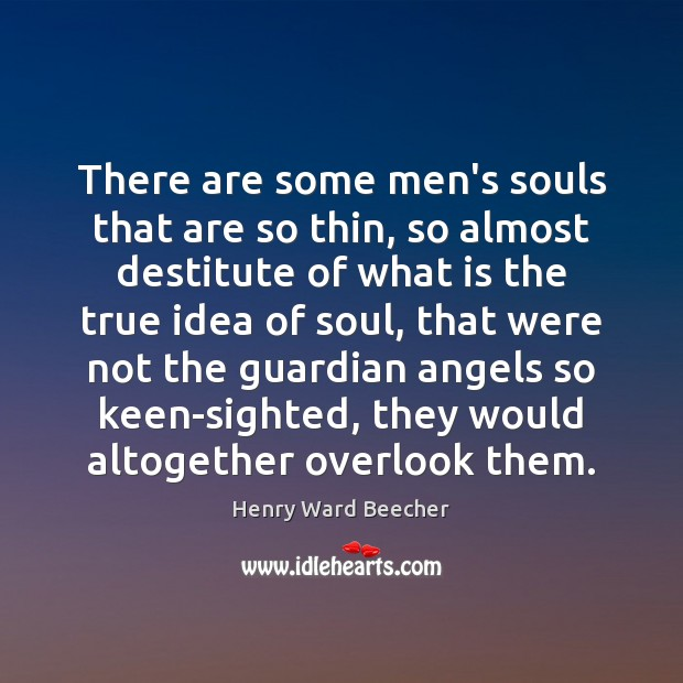 There are some men's souls that are so thin, so almost destitute Henry Ward Beecher Picture Quote