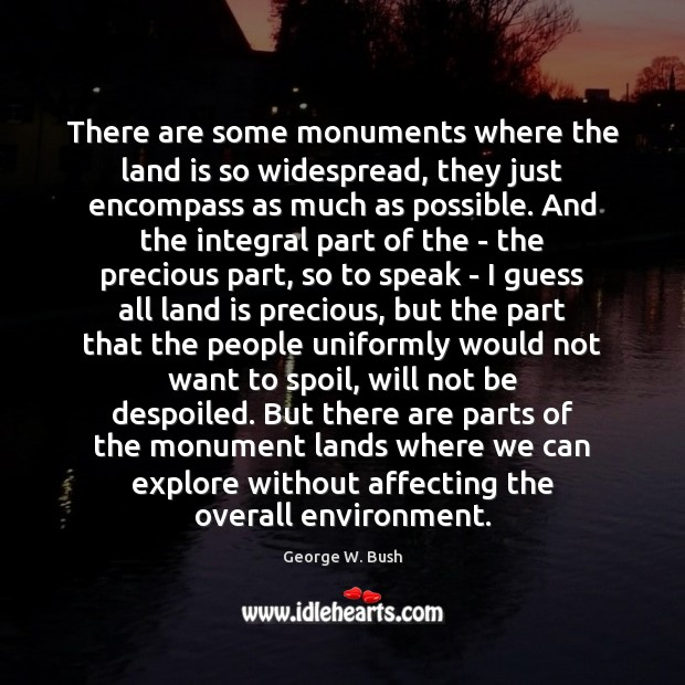 There are some monuments where the land is so widespread, they just George W. Bush Picture Quote