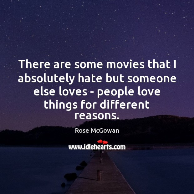 There are some movies that I absolutely hate but someone else loves Rose McGowan Picture Quote