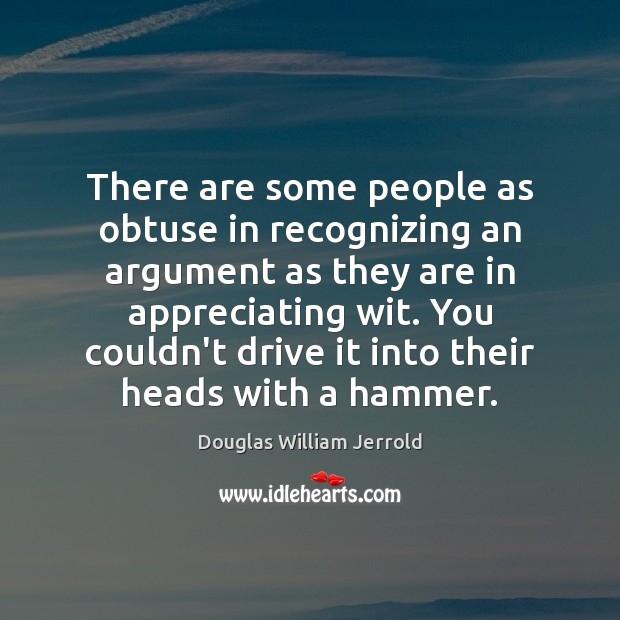 Douglas William Jerrold Picture Quote image saying: There are some people as obtuse in recognizing an argument as they