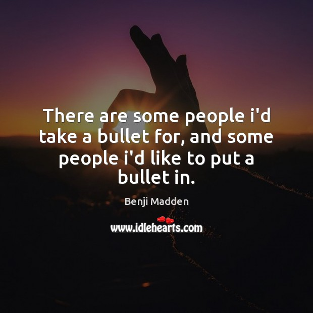 There are some people i'd take a bullet for, and some people i'd like to put a bullet in. Benji Madden Picture Quote