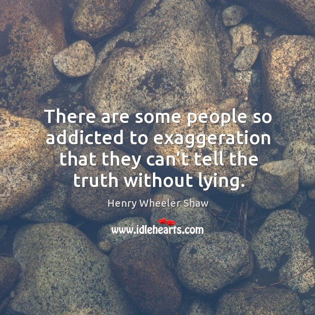 There are some people so addicted to exaggeration that they can't tell the truth without lying. Image