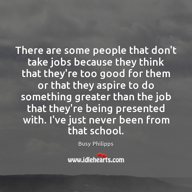 There are some people that don't take jobs because they think that Image
