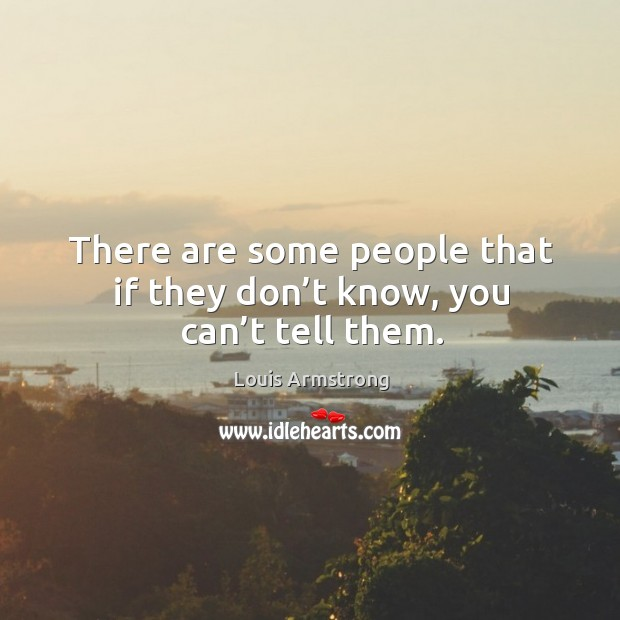 There are some people that if they don't know, you can't tell them. Image