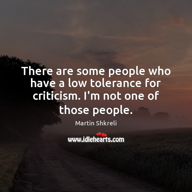 There are some people who have a low tolerance for criticism. I'm not one of those people. Image