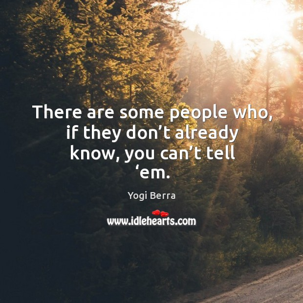 Image, There are some people who, if they don't already know, you can't tell 'em.