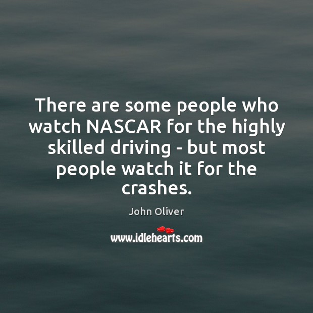 There are some people who watch NASCAR for the highly skilled driving John Oliver Picture Quote
