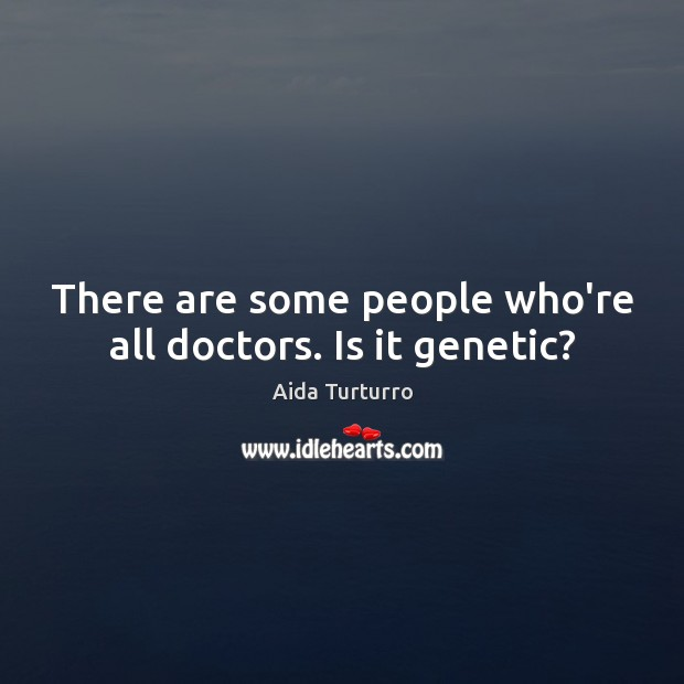 There are some people who're all doctors. Is it genetic? Aida Turturro Picture Quote