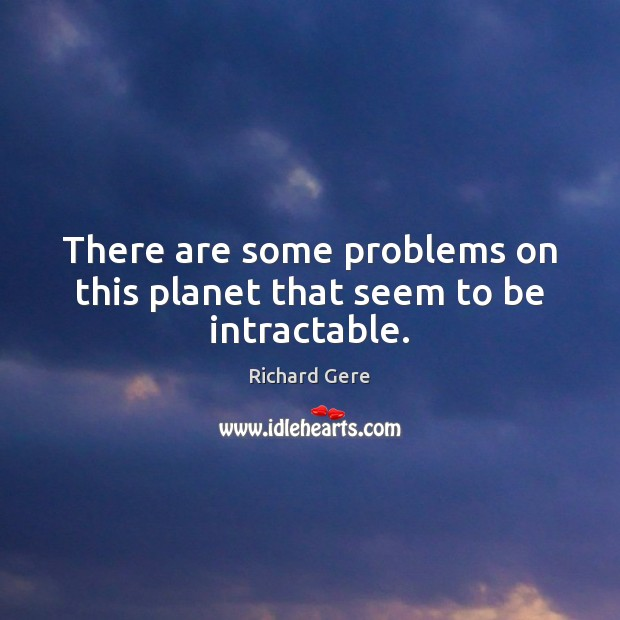 There are some problems on this planet that seem to be intractable. Image