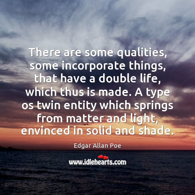 There are some qualities, some incorporate things, that have a double life, Edgar Allan Poe Picture Quote
