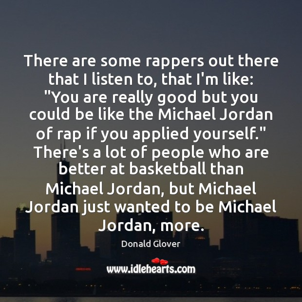 There are some rappers out there that I listen to, that I'm Image