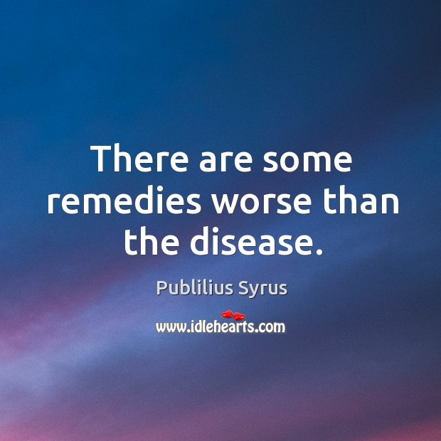 There are some remedies worse than the disease. Image